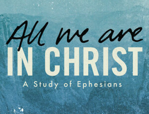 Ephesians - All We Are In Christ